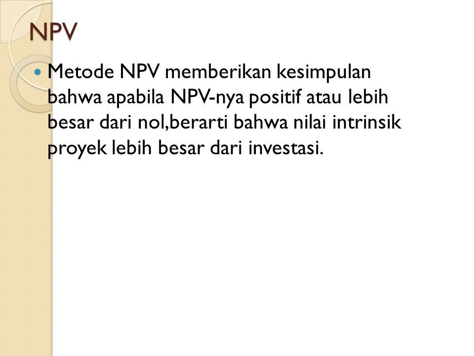 NPV Metode NPV memberikan kesimpulan bahwa apabila NPV-nya positif atau lebih besar dari nol,berarti bahwa nilai intrinsik proyek lebih besar dari inv