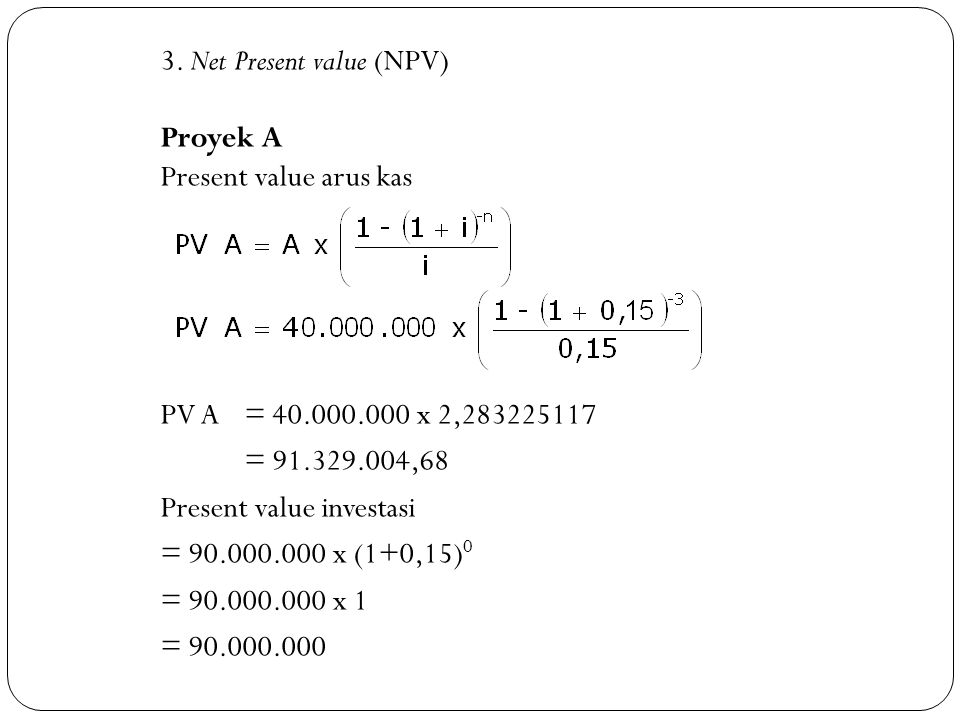 3.Net Present value (NPV) Proyek A Present value arus kas PV A = 40.000.000 x 2,283225117 = 91.329.004,68 Present value investasi = 90.000.000 x (1+0,