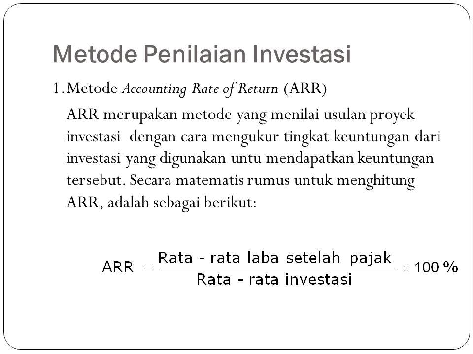 Metode Penilaian Investasi 1.Metode Accounting Rate of Return (ARR) ARR merupakan metode yang menilai usulan proyek investasi dengan cara mengukur tin