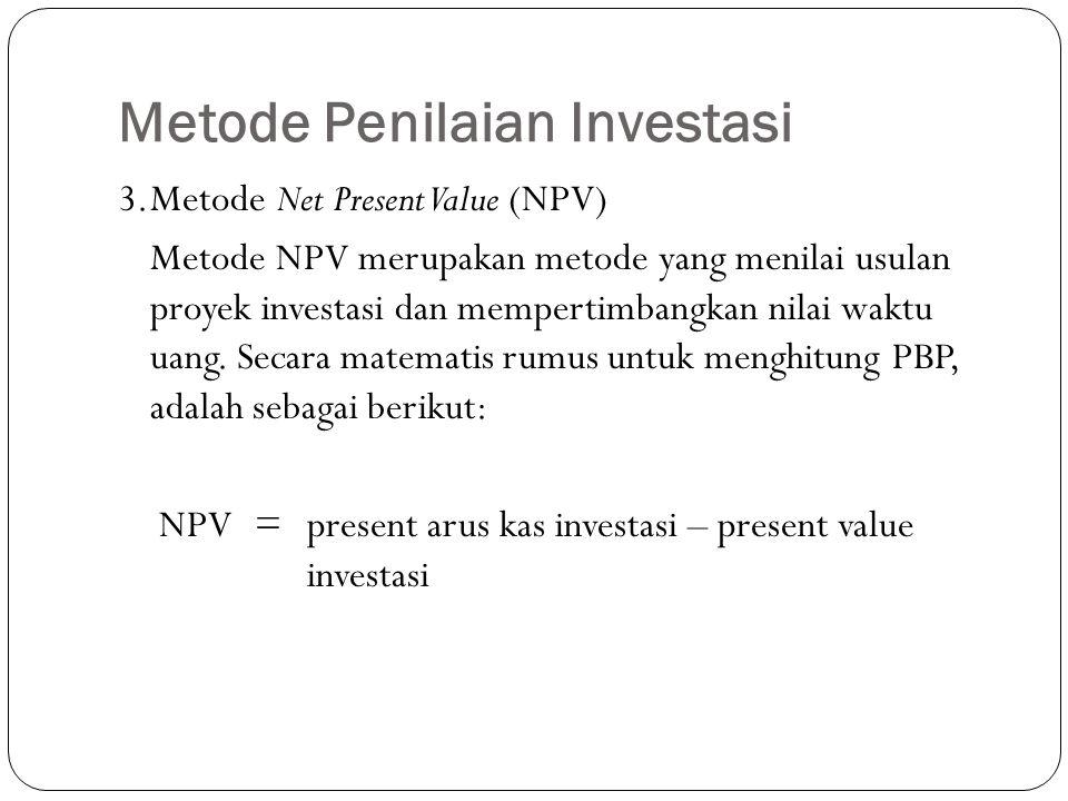 Metode Penilaian Investasi 3.Metode Net Present Value (NPV) Metode NPV merupakan metode yang menilai usulan proyek investasi dan mempertimbangkan nila