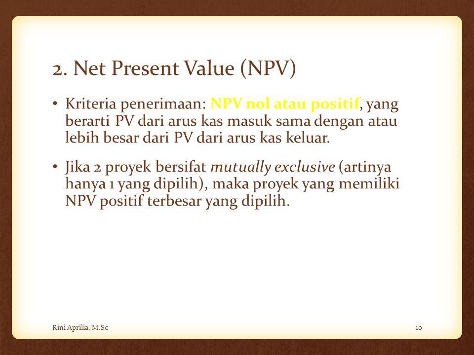 2. Net Present Value (NPV) Kriteria penerimaan: NPV nol atau positif, yang berarti PV dari arus kas masuk sama dengan atau lebih besar dari PV dari ar