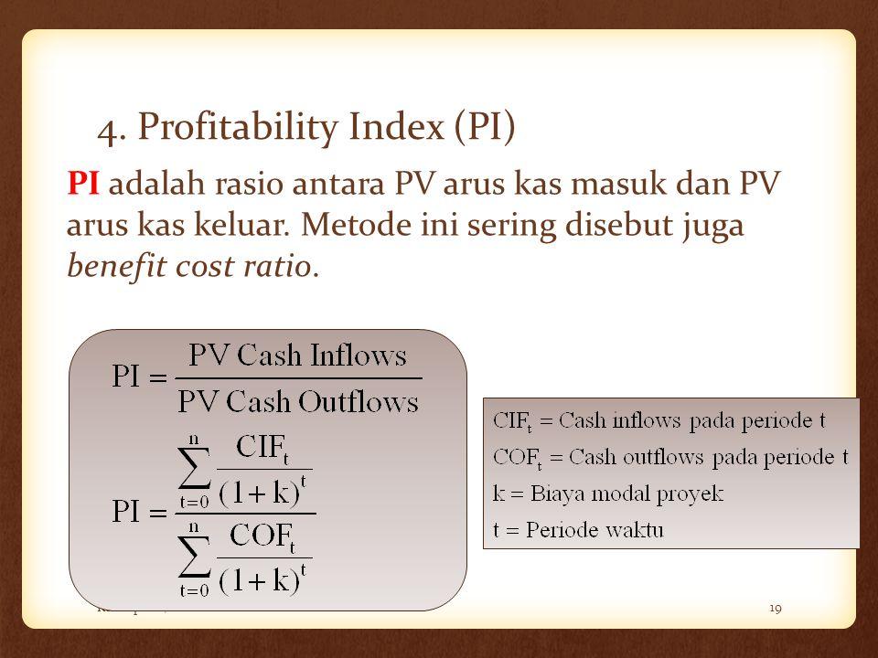 4. Profitability Index (PI) Rini Aprilia, M.Sc19 PI adalah rasio antara PV arus kas masuk dan PV arus kas keluar. Metode ini sering disebut juga benef