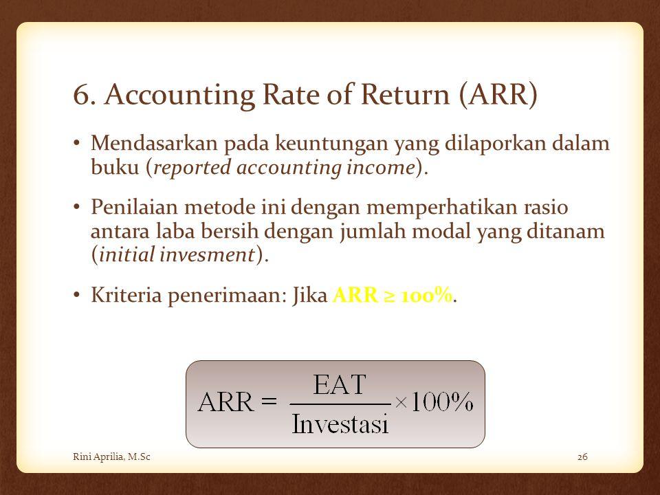 6. Accounting Rate of Return (ARR) Mendasarkan pada keuntungan yang dilaporkan dalam buku (reported accounting income). Penilaian metode ini dengan me