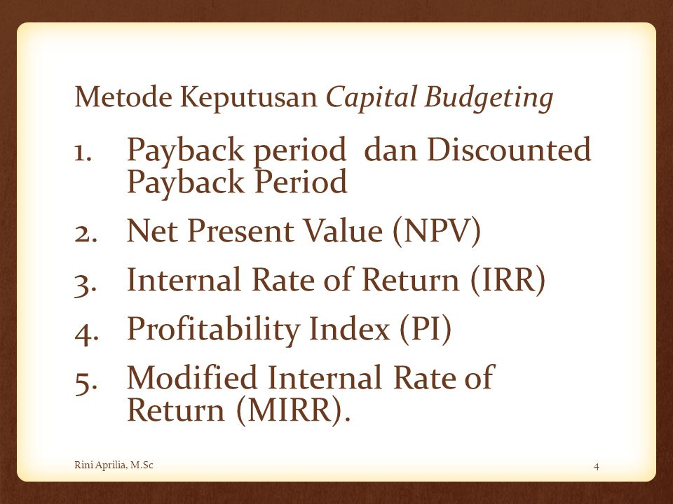 Metode Keputusan Capital Budgeting 1.Payback period dan Discounted Payback Period 2.Net Present Value (NPV) 3.Internal Rate of Return (IRR) 4.Profitab