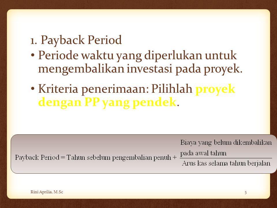 1. Payback Period Periode waktu yang diperlukan untuk mengembalikan investasi pada proyek. Kriteria penerimaan: Pilihlah proyek dengan PP yang pendek.