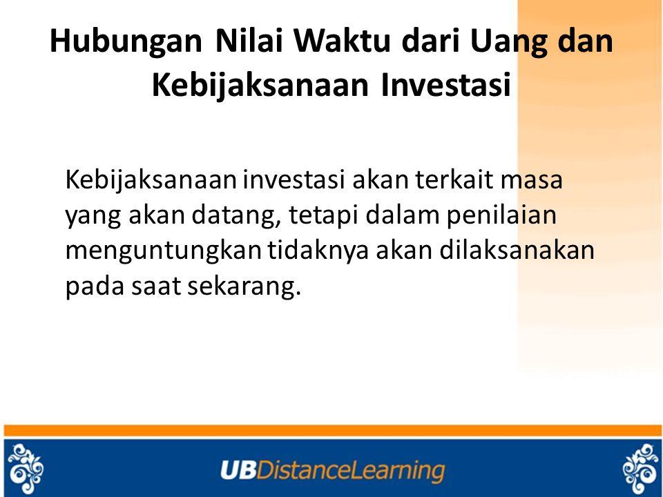 Hubungan Nilai Waktu dari Uang dan Kebijaksanaan Investasi Kebijaksanaan investasi akan terkait masa yang akan datang, tetapi dalam penilaian menguntungkan tidaknya akan dilaksanakan pada saat sekarang.