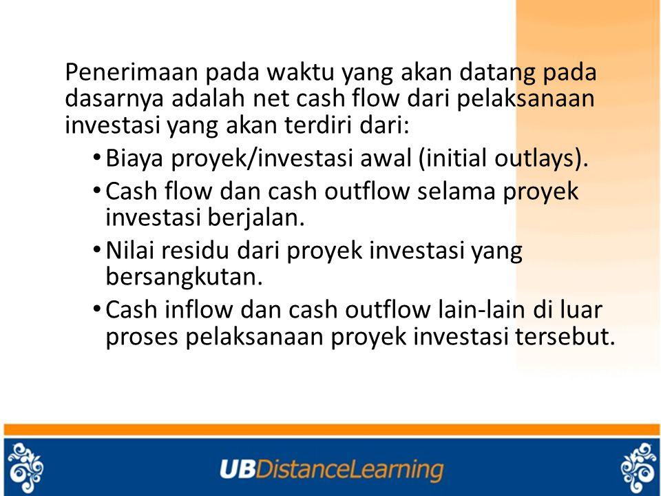 Penerimaan pada waktu yang akan datang pada dasarnya adalah net cash flow dari pelaksanaan investasi yang akan terdiri dari: Biaya proyek/investasi awal (initial outlays).
