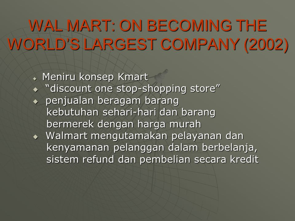 "WAL MART: ON BECOMING THE WORLD'S LARGEST COMPANY (2002)  Meniru konsep Kmart  ""discount one stop-shopping store""  penjualan beragam barang kebutuh"