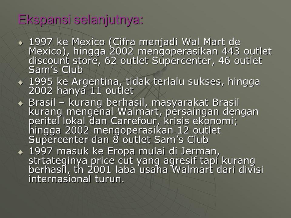Ekspansi selanjutnya:  1997 ke Mexico (Cifra menjadi Wal Mart de Mexico), hingga 2002 mengoperasikan 443 outlet discount store, 62 outlet Supercenter, 46 outlet Sam's Club  1995 ke Argentina, tidak terlalu sukses, hingga 2002 hanya 11 outlet  Brasil – kurang berhasil, masyarakat Brasil kurang mengenal Walmart, persaingan dengan peritel lokal dan Carrefour, krisis ekonomi; hingga 2002 mengoperasikan 12 outlet Supercenter dan 8 outlet Sam's Club  1997 masuk ke Eropa mulai di Jerman, strtateginya price cut yang agresif tapi kurang berhasil, th 2001 laba usaha Walmart dari divisi internasional turun.