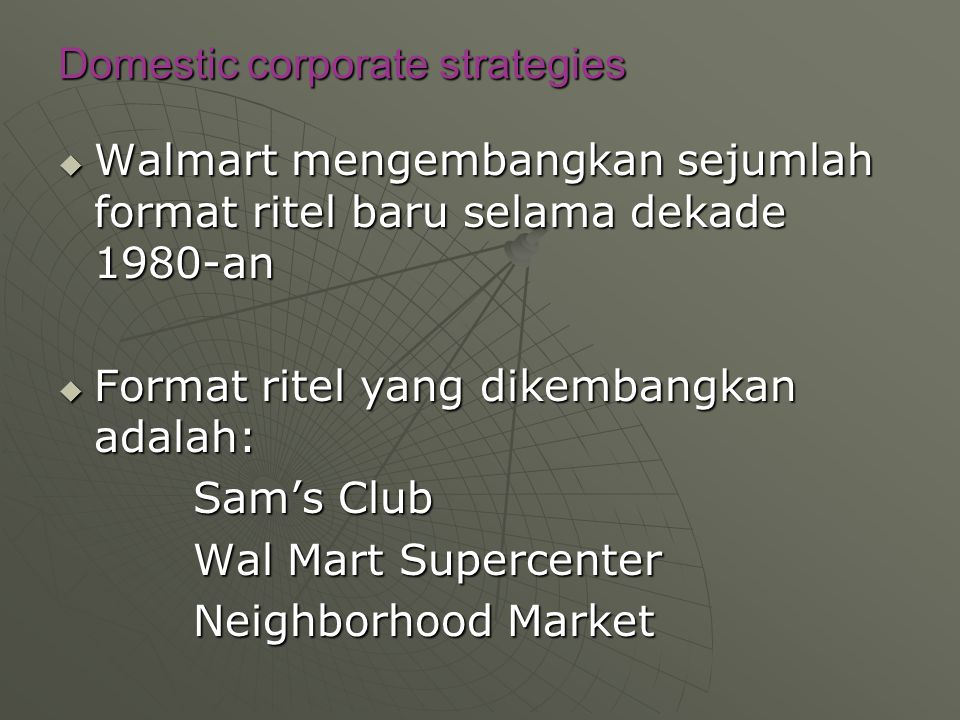 Domestic corporate strategies  Walmart mengembangkan sejumlah format ritel baru selama dekade 1980-an  Format ritel yang dikembangkan adalah: Sam's
