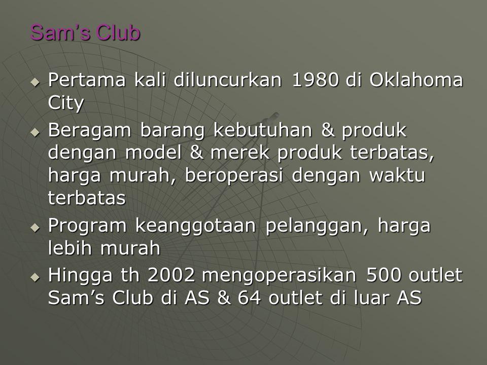 Sam's Club  Pertama kali diluncurkan 1980 di Oklahoma City  Beragam barang kebutuhan & produk dengan model & merek produk terbatas, harga murah, beroperasi dengan waktu terbatas  Program keanggotaan pelanggan, harga lebih murah  Hingga th 2002 mengoperasikan 500 outlet Sam's Club di AS & 64 outlet di luar AS