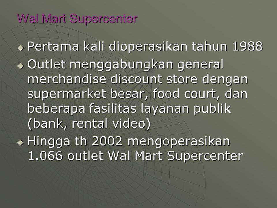 Wal Mart Supercenter  Pertama kali dioperasikan tahun 1988  Outlet menggabungkan general merchandise discount store dengan supermarket besar, food court, dan beberapa fasilitas layanan publik (bank, rental video)  Hingga th 2002 mengoperasikan 1.066 outlet Wal Mart Supercenter