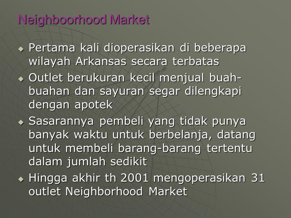 Neighboorhood Market  Pertama kali dioperasikan di beberapa wilayah Arkansas secara terbatas  Outlet berukuran kecil menjual buah- buahan dan sayura