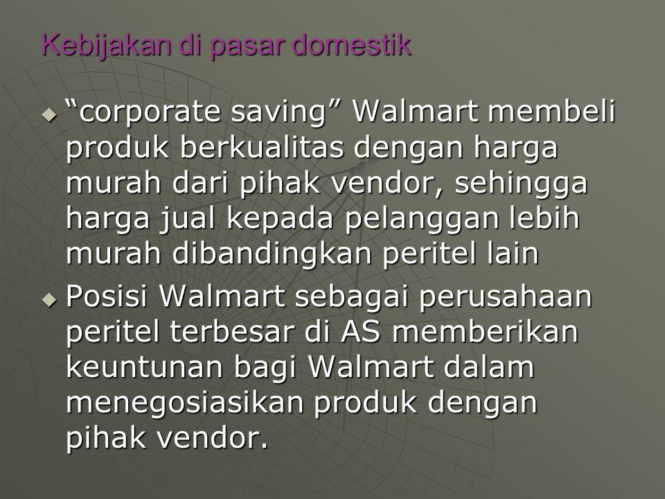 Kebijakan di pasar domestik  corporate saving Walmart membeli produk berkualitas dengan harga murah dari pihak vendor, sehingga harga jual kepada pelanggan lebih murah dibandingkan peritel lain  Posisi Walmart sebagai perusahaan peritel terbesar di AS memberikan keuntunan bagi Walmart dalam menegosiasikan produk dengan pihak vendor.