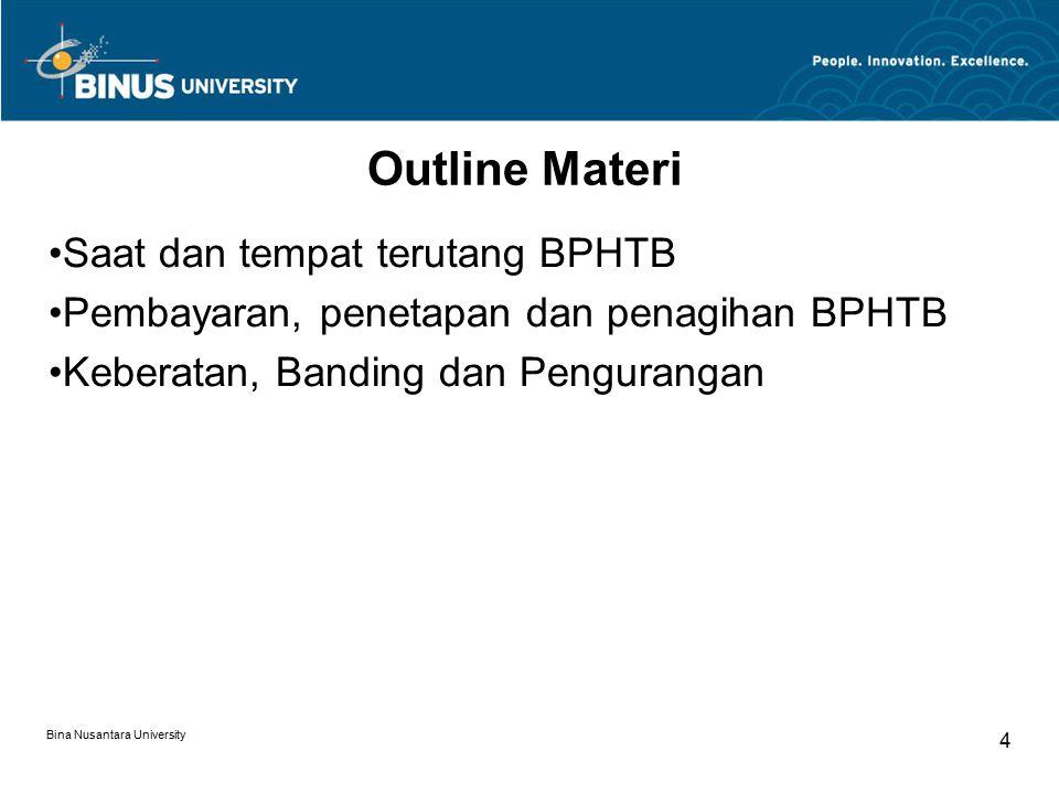 Bina Nusantara University 4 Outline Materi Saat dan tempat terutang BPHTB Pembayaran, penetapan dan penagihan BPHTB Keberatan, Banding dan Pengurangan