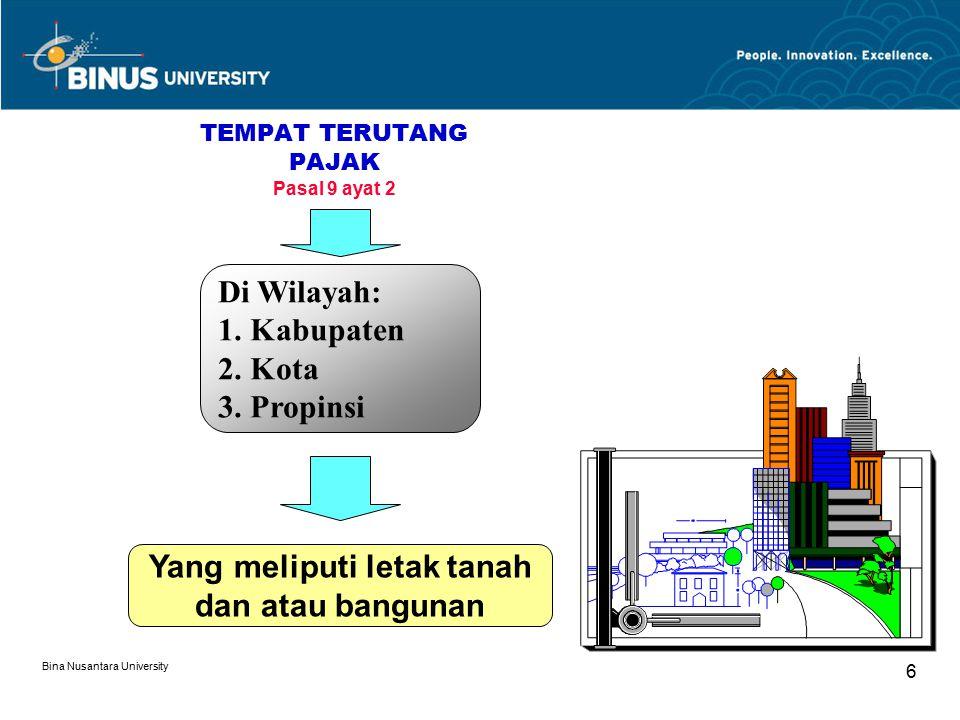 Bina Nusantara University 6 TEMPAT TERUTANG PAJAK Pasal 9 ayat 2 Di Wilayah: 1. Kabupaten 2. Kota 3. Propinsi Yang meliputi letak tanah dan atau bangu