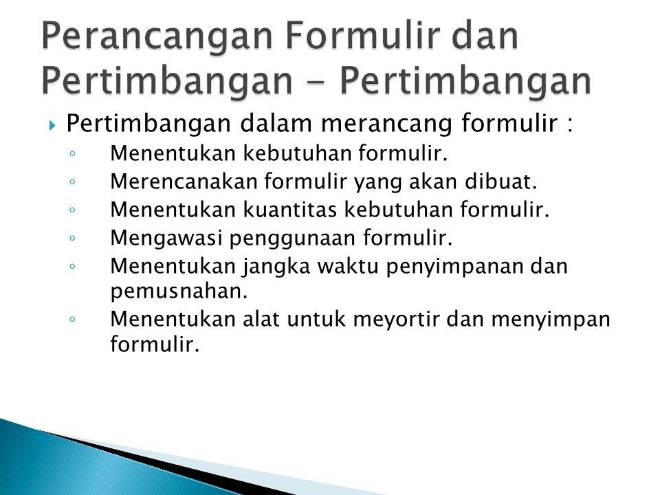  Pertimbangan dalam merancang formulir : ◦ Menentukan kebutuhan formulir. ◦ Merencanakan formulir yang akan dibuat. ◦ Menentukan kuantitas kebutuhan
