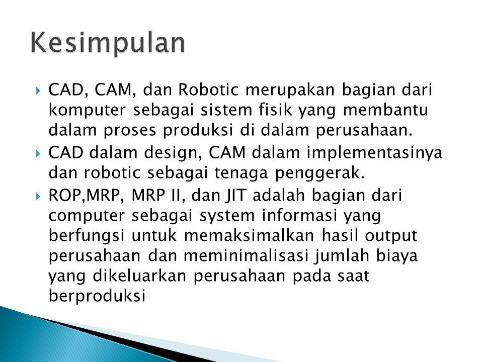  CAD, CAM, dan Robotic merupakan bagian dari komputer sebagai sistem fisik yang membantu dalam proses produksi di dalam perusahaan.  CAD dalam desig