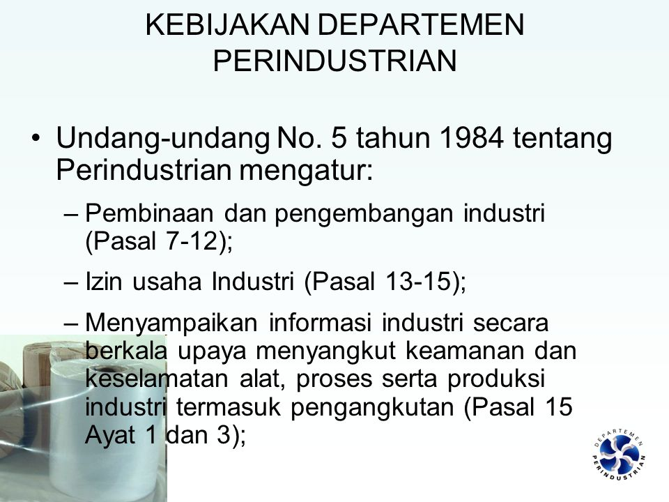KEBIJAKAN DEPARTEMEN PERINDUSTRIAN Undang-undang No. 5 tahun 1984 tentang Perindustrian mengatur: –Pembinaan dan pengembangan industri (Pasal 7-12); –