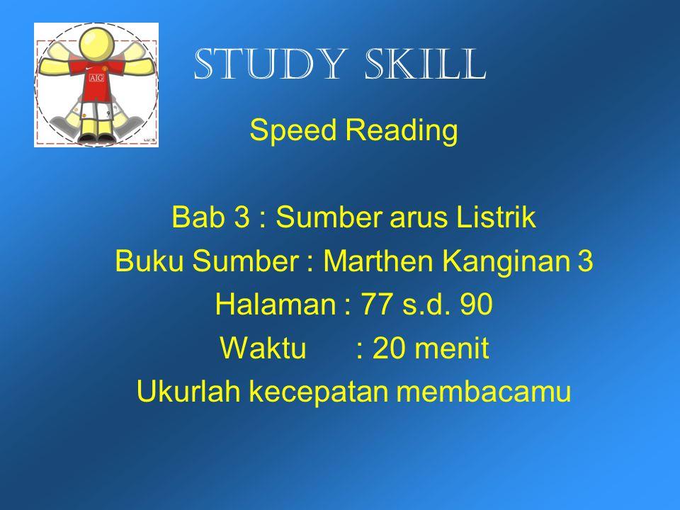 Study skill Speed Reading Bab 3 : Sumber arus Listrik Buku Sumber : Marthen Kanginan 3 Halaman : 77 s.d. 90 Waktu : 20 menit Ukurlah kecepatan membaca