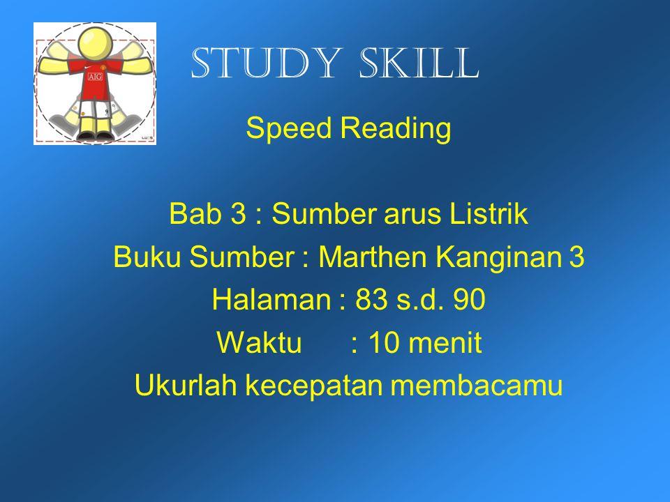 Study skill Speed Reading Bab 3 : Sumber arus Listrik Buku Sumber : Marthen Kanginan 3 Halaman : 83 s.d. 90 Waktu : 10 menit Ukurlah kecepatan membaca