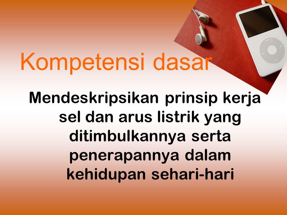 Kompetensi dasar Mendeskripsikan prinsip kerja sel dan arus listrik yang ditimbulkannya serta penerapannya dalam kehidupan sehari-hari