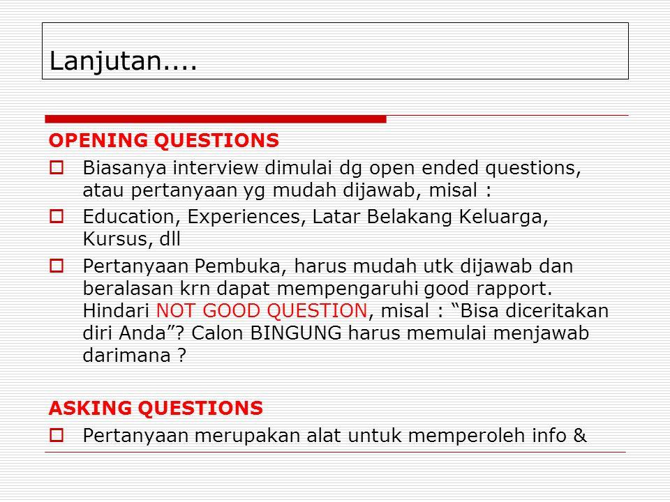 Lanjutan.... OPENING QUESTIONS  Biasanya interview dimulai dg open ended questions, atau pertanyaan yg mudah dijawab, misal :  Education, Experience