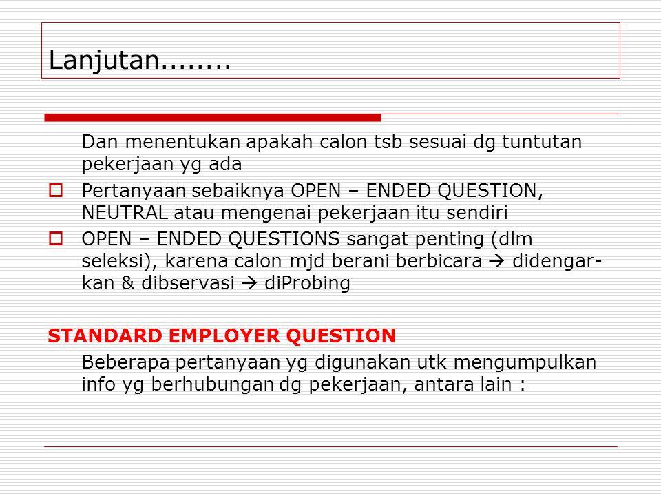 Lanjutan........ Dan menentukan apakah calon tsb sesuai dg tuntutan pekerjaan yg ada  Pertanyaan sebaiknya OPEN – ENDED QUESTION, NEUTRAL atau mengen