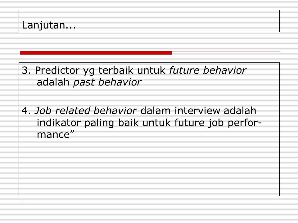 Lanjutan... 3. Predictor yg terbaik untuk future behavior adalah past behavior 4. Job related behavior dalam interview adalah indikator paling baik un