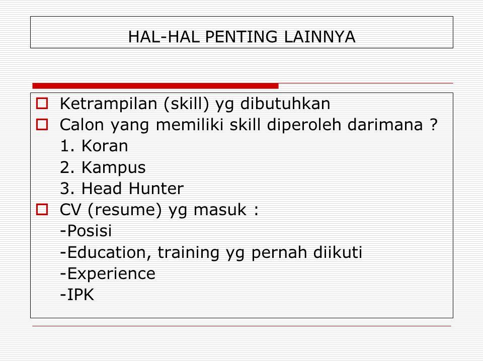 HAL-HAL PENTING LAINNYA  Ketrampilan (skill) yg dibutuhkan  Calon yang memiliki skill diperoleh darimana ? 1. Koran 2. Kampus 3. Head Hunter  CV (r
