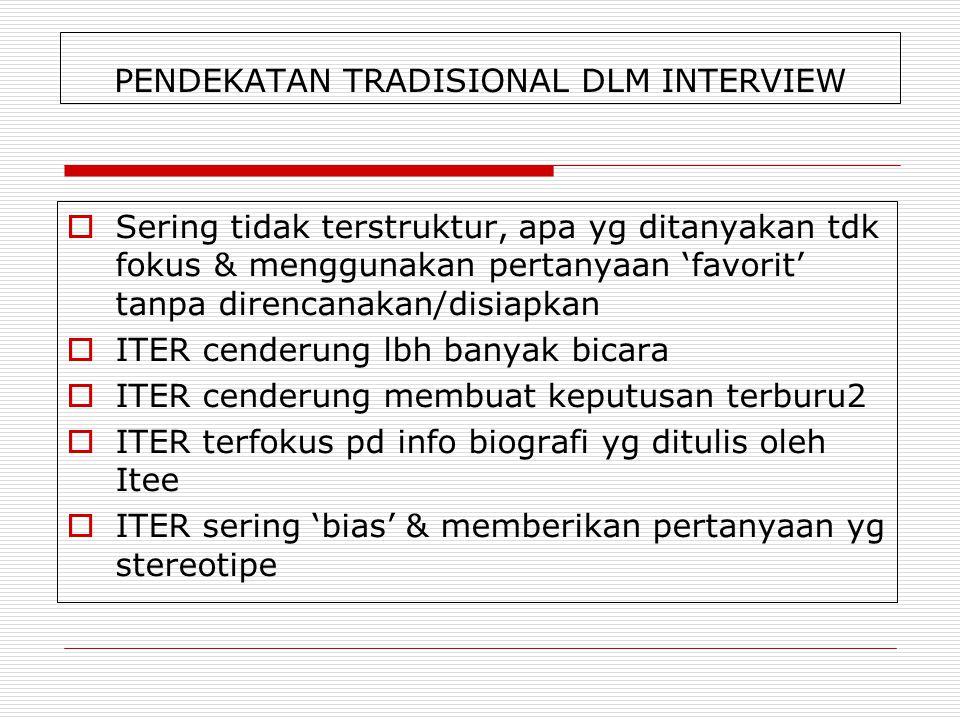 PENDEKATAN TRADISIONAL DLM INTERVIEW  Sering tidak terstruktur, apa yg ditanyakan tdk fokus & menggunakan pertanyaan 'favorit' tanpa direncanakan/dis