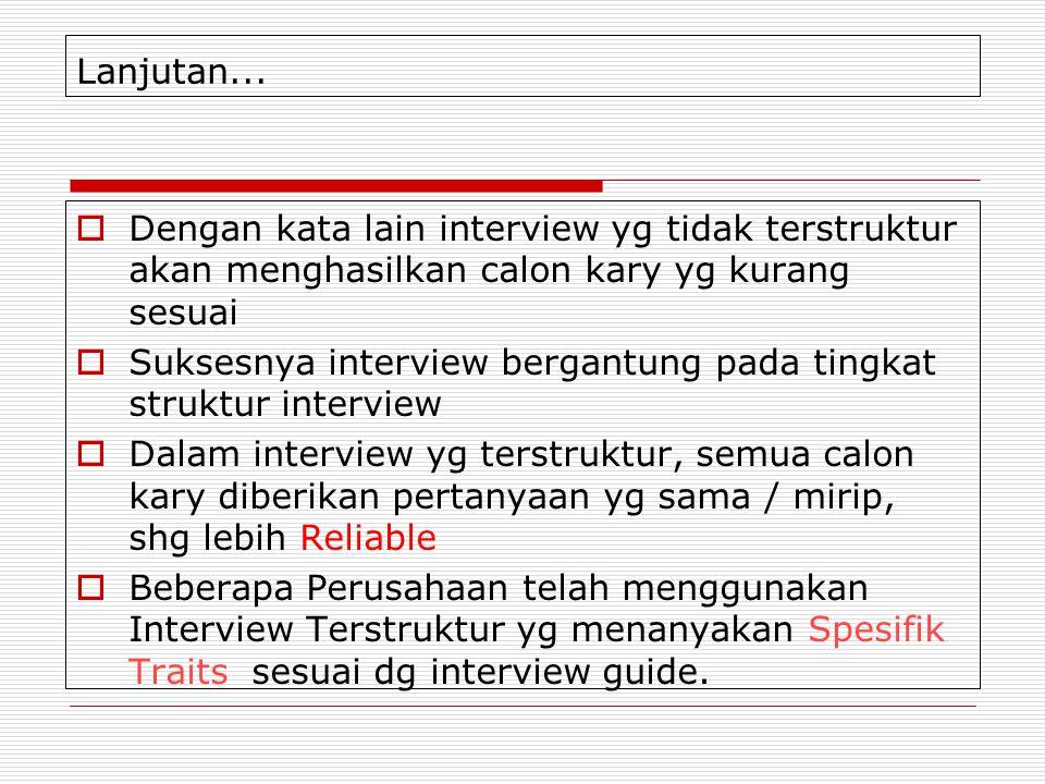 Lanjutan...  Dengan kata lain interview yg tidak terstruktur akan menghasilkan calon kary yg kurang sesuai  Suksesnya interview bergantung pada ting