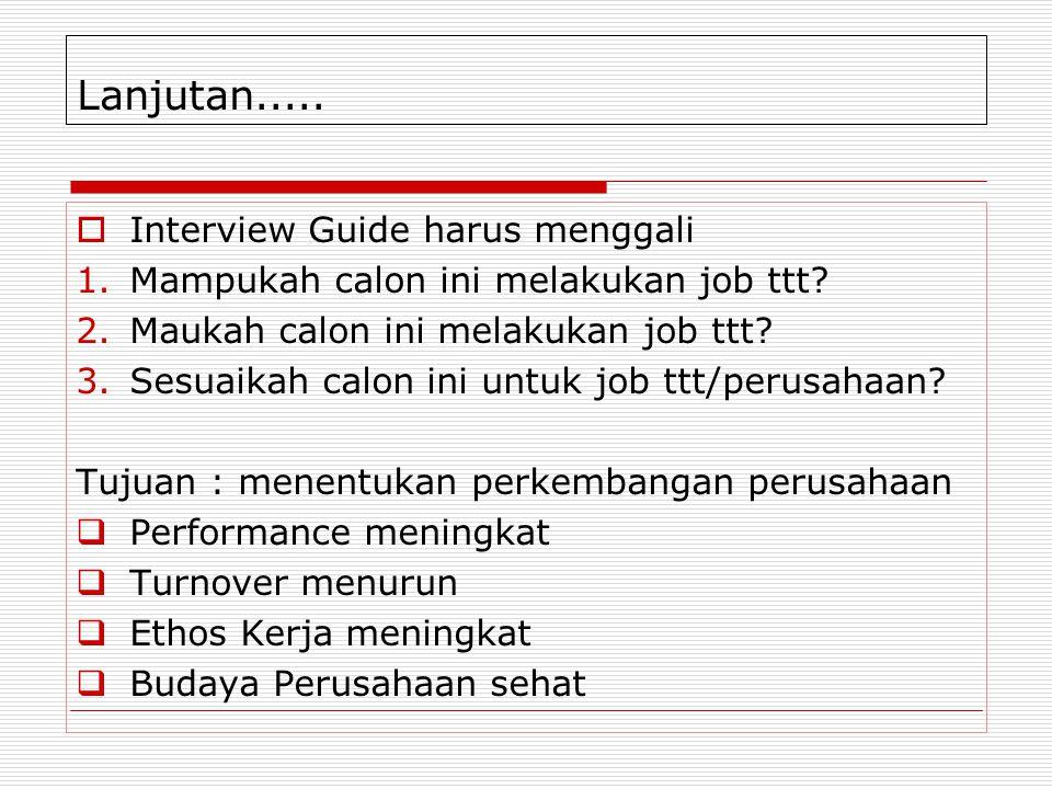 Lanjutan.....  Interview Guide harus menggali 1.Mampukah calon ini melakukan job ttt? 2.Maukah calon ini melakukan job ttt? 3.Sesuaikah calon ini unt