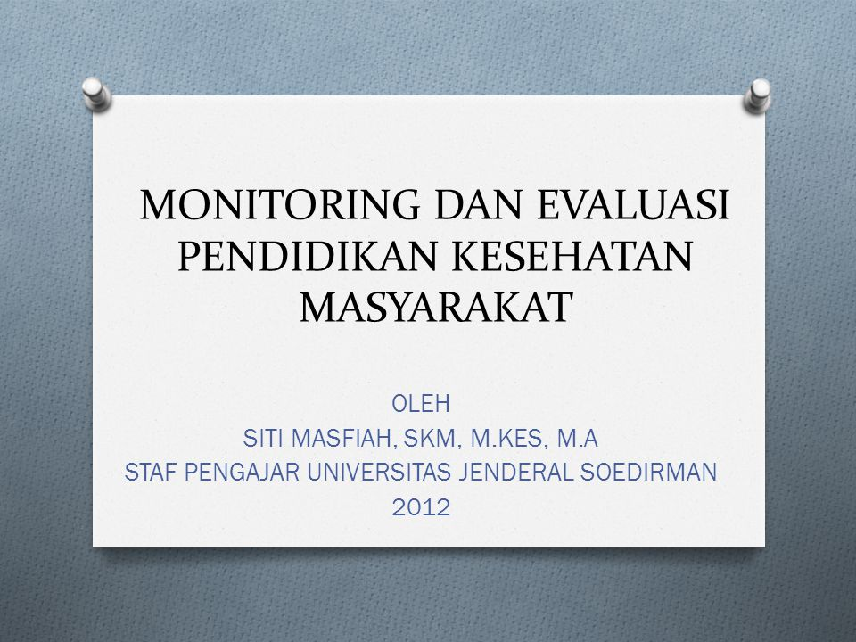 MONITORING DAN EVALUASI PENDIDIKAN KESEHATAN MASYARAKAT OLEH SITI MASFIAH, SKM, M.KES, M.A STAF PENGAJAR UNIVERSITAS JENDERAL SOEDIRMAN 2012