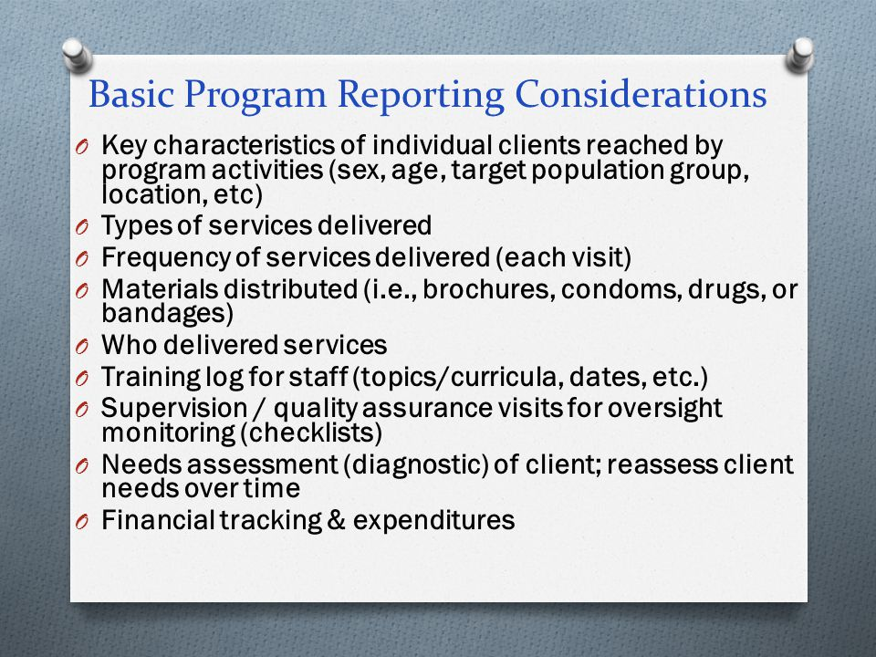 Basic Program Reporting Considerations O Key characteristics of individual clients reached by program activities (sex, age, target population group, l