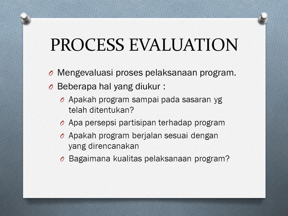 PROCESS EVALUATION O Mengevaluasi proses pelaksanaan program. O Beberapa hal yang diukur : O Apakah program sampai pada sasaran yg telah ditentukan? O