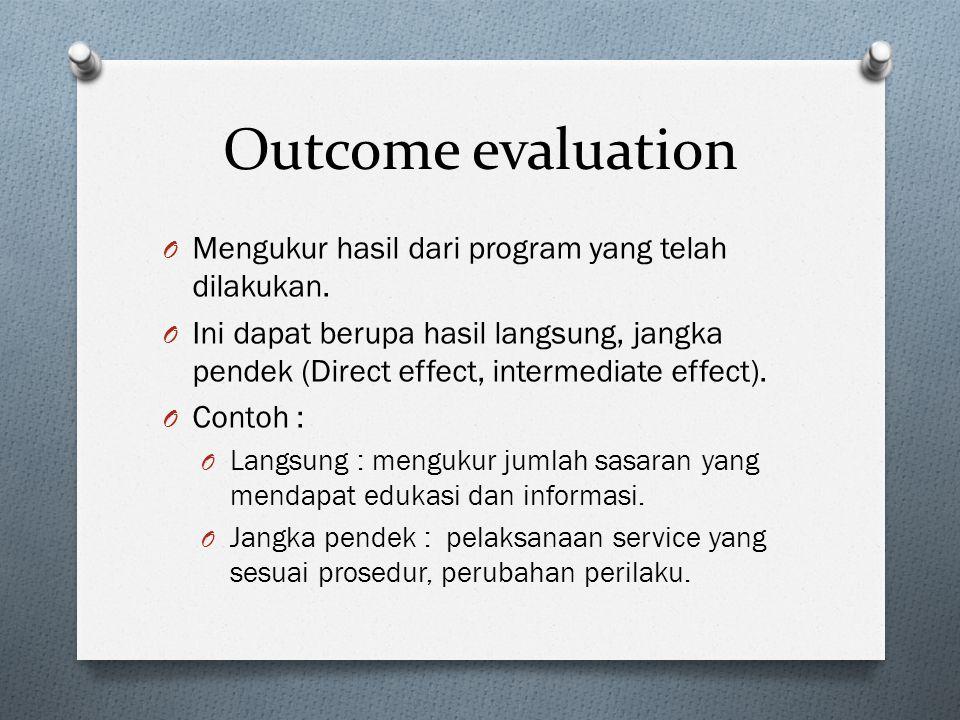 Outcome evaluation O Mengukur hasil dari program yang telah dilakukan. O Ini dapat berupa hasil langsung, jangka pendek (Direct effect, intermediate e
