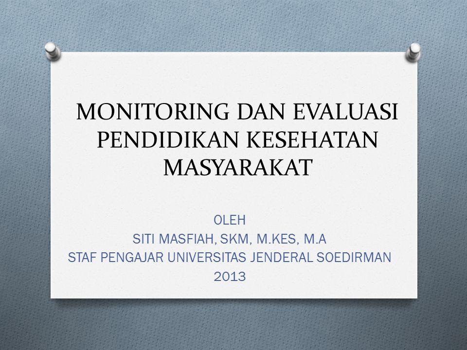 MONITORING DAN EVALUASI PENDIDIKAN KESEHATAN MASYARAKAT OLEH SITI MASFIAH, SKM, M.KES, M.A STAF PENGAJAR UNIVERSITAS JENDERAL SOEDIRMAN 2013