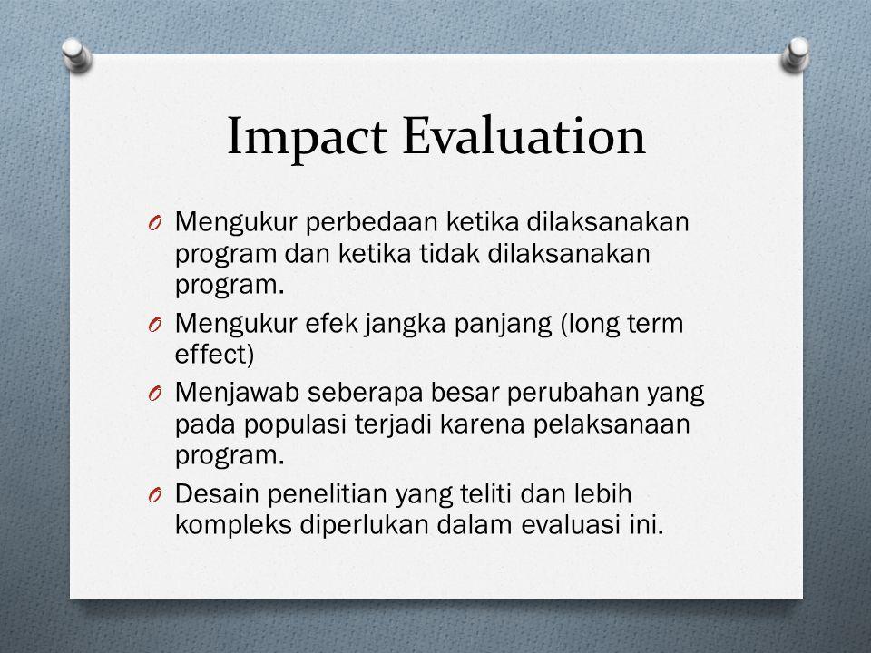 Impact Evaluation O Mengukur perbedaan ketika dilaksanakan program dan ketika tidak dilaksanakan program. O Mengukur efek jangka panjang (long term ef