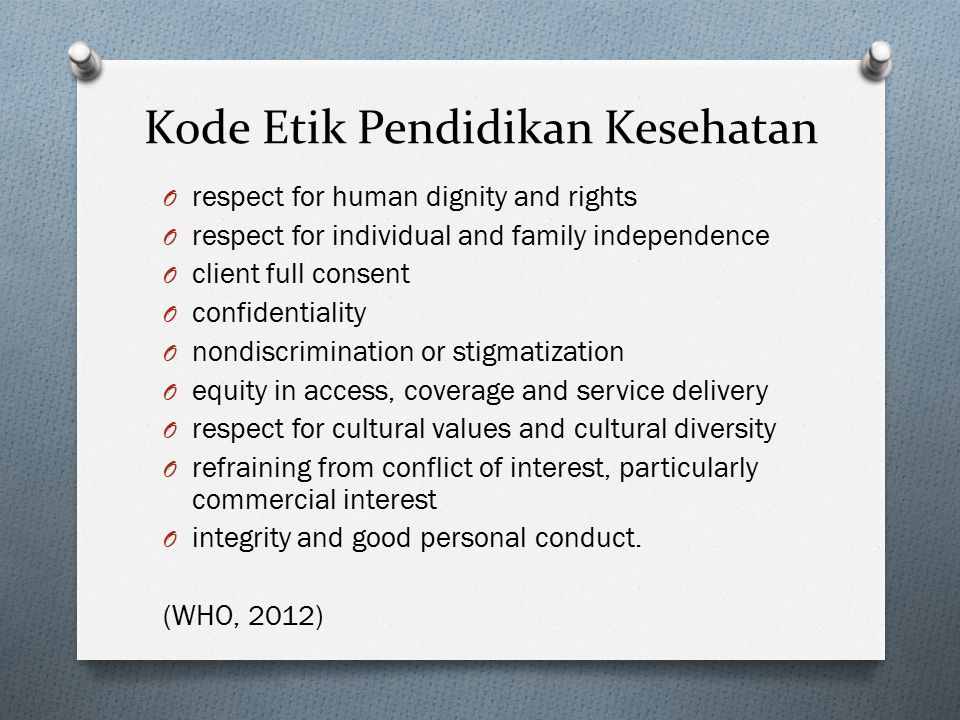 Kode Etik Pendidikan Kesehatan O respect for human dignity and rights O respect for individual and family independence O client full consent O confidentiality O nondiscrimination or stigmatization O equity in access, coverage and service delivery O respect for cultural values and cultural diversity O refraining from conflict of interest, particularly commercial interest O integrity and good personal conduct.