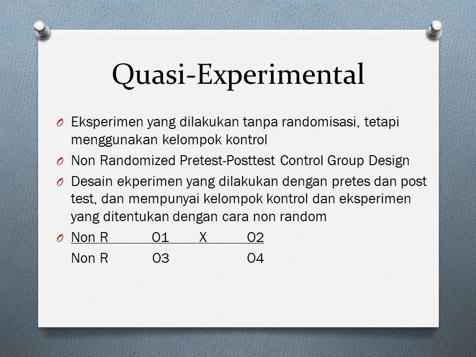 Quasi-Experimental O Eksperimen yang dilakukan tanpa randomisasi, tetapi menggunakan kelompok kontrol O Non Randomized Pretest-Posttest Control Group