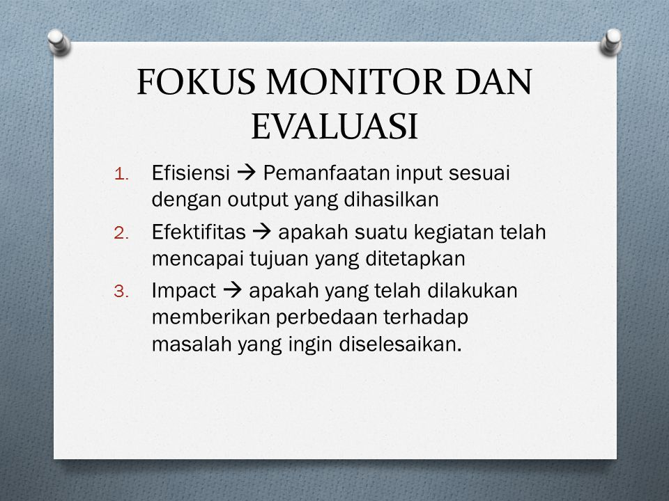 FOKUS MONITOR DAN EVALUASI 1. Efisiensi  Pemanfaatan input sesuai dengan output yang dihasilkan 2. Efektifitas  apakah suatu kegiatan telah mencapai