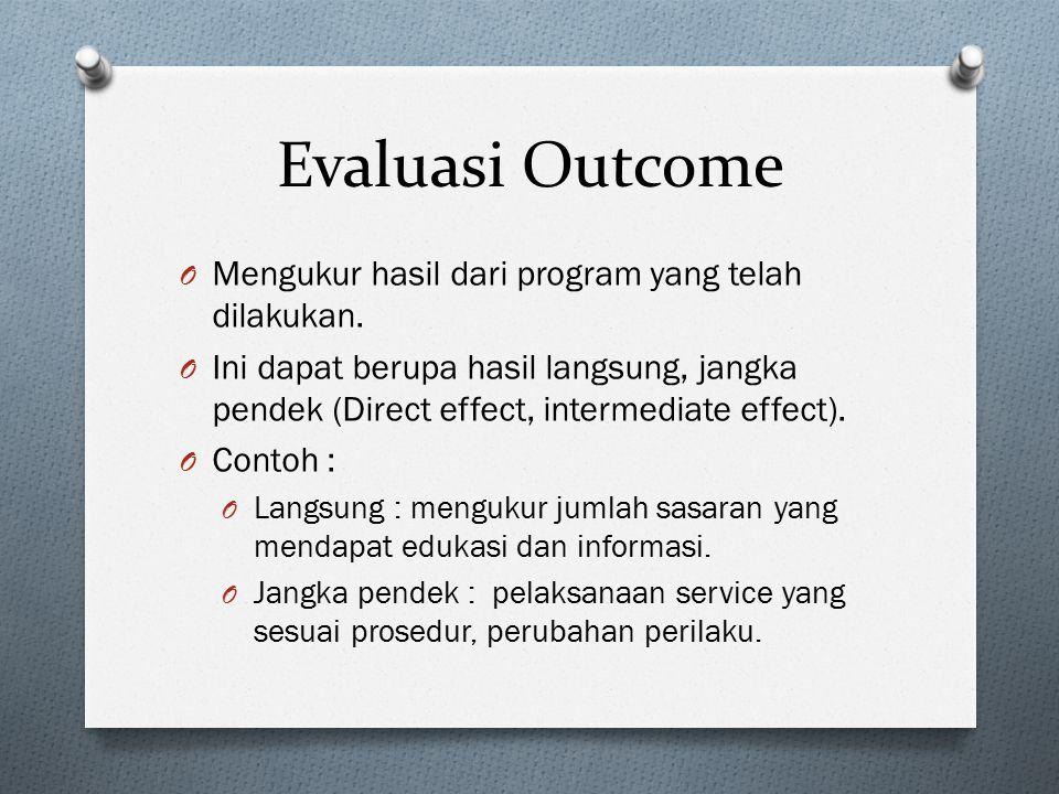 Evaluasi Outcome O Mengukur hasil dari program yang telah dilakukan. O Ini dapat berupa hasil langsung, jangka pendek (Direct effect, intermediate eff