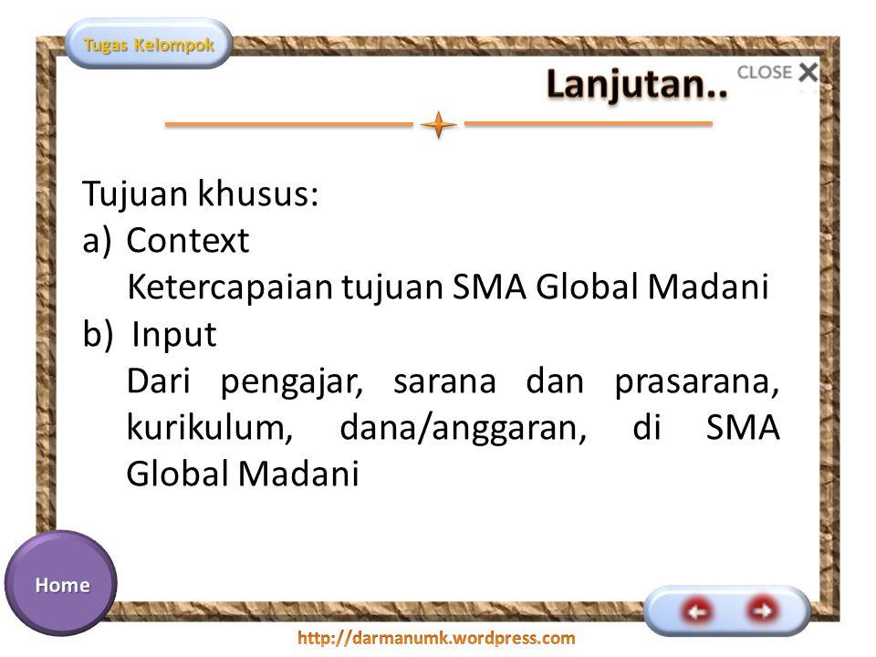 Tugas Kelompok Tujuan khusus: a)Context Ketercapaian tujuan SMA Global Madani b)Input Dari pengajar, sarana dan prasarana, kurikulum, dana/anggaran, d