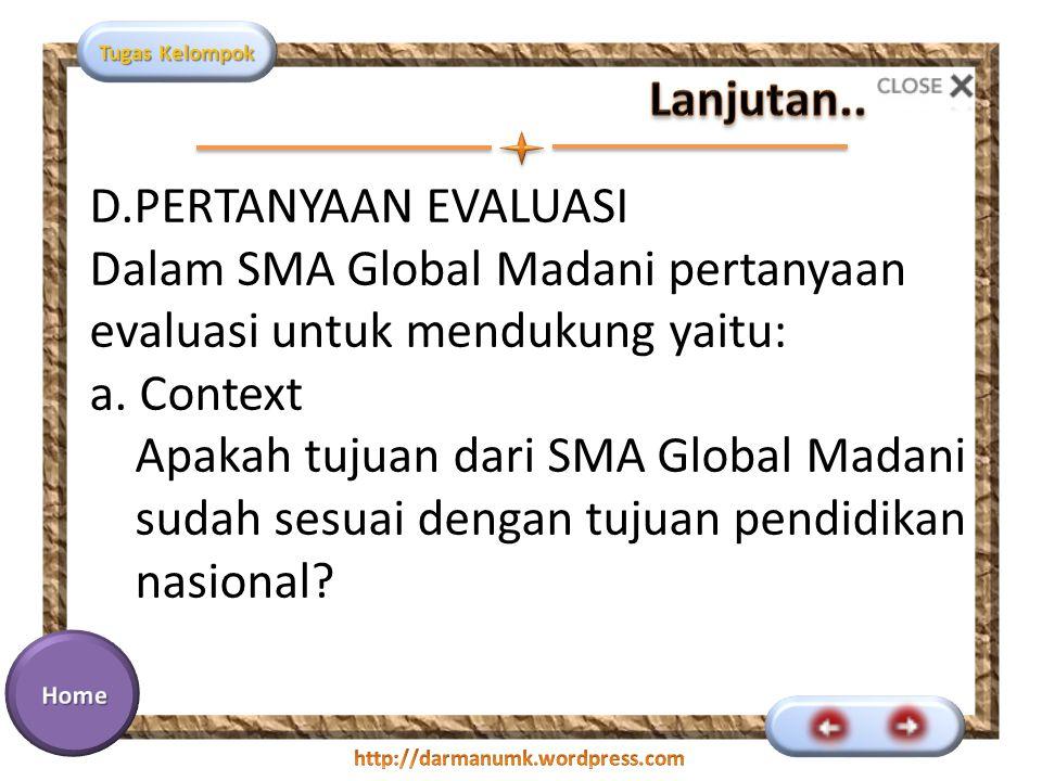 Tugas Kelompok D.PERTANYAAN EVALUASI Dalam SMA Global Madani pertanyaan evaluasi untuk mendukung yaitu: a. Context Apakah tujuan dari SMA Global Madan