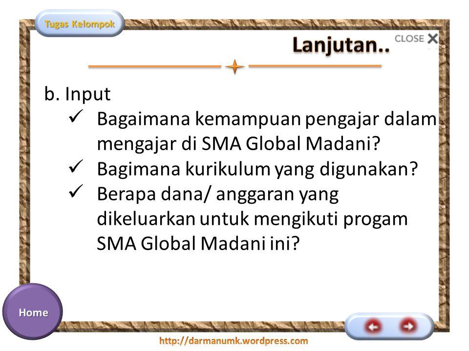 Tugas Kelompok b. Input Bagaimana kemampuan pengajar dalam mengajar di SMA Global Madani? Bagimana kurikulum yang digunakan? Berapa dana/ anggaran yan