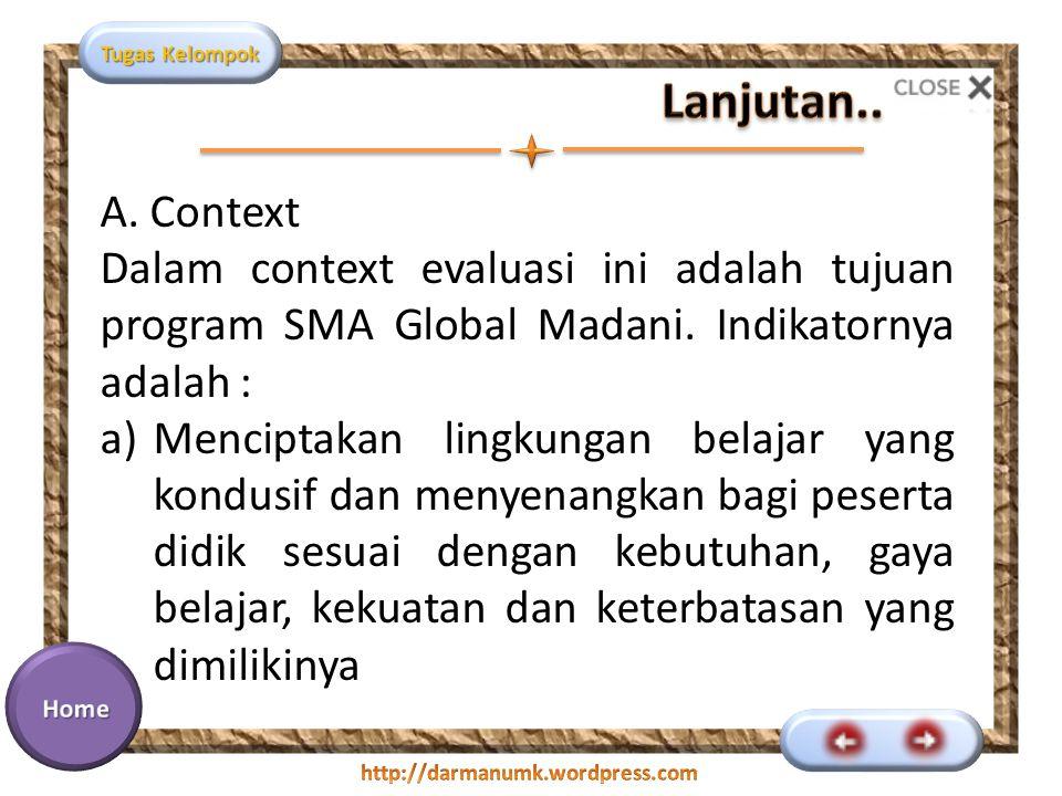 Tugas Kelompok A. Context Dalam context evaluasi ini adalah tujuan program SMA Global Madani. Indikatornya adalah : a)Menciptakan lingkungan belajar y