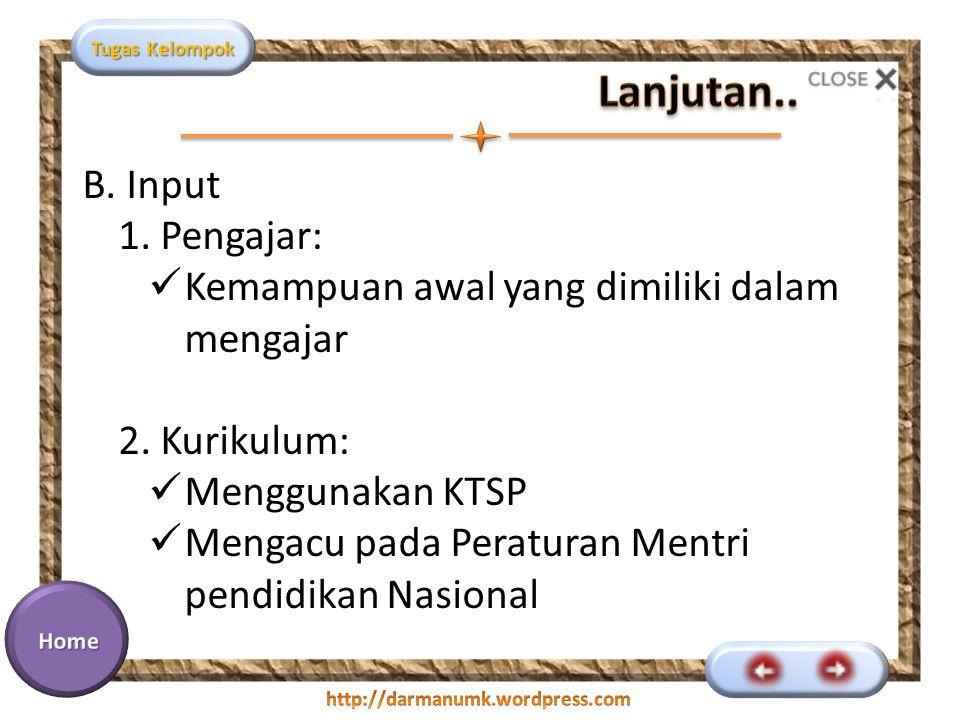 Tugas Kelompok B. Input 1. Pengajar: Kemampuan awal yang dimiliki dalam mengajar 2. Kurikulum: Menggunakan KTSP Mengacu pada Peraturan Mentri pendidik