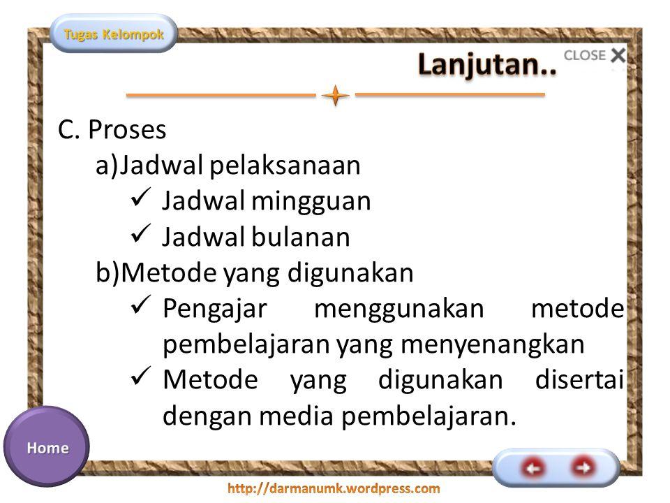 Tugas Kelompok C. Proses a)Jadwal pelaksanaan Jadwal mingguan Jadwal bulanan b)Metode yang digunakan Pengajar menggunakan metode pembelajaran yang men