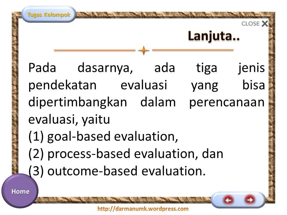 Tugas Kelompok Pada dasarnya, ada tiga jenis pendekatan evaluasi yang bisa dipertimbangkan dalam perencanaan evaluasi, yaitu (1) goal-based evaluation